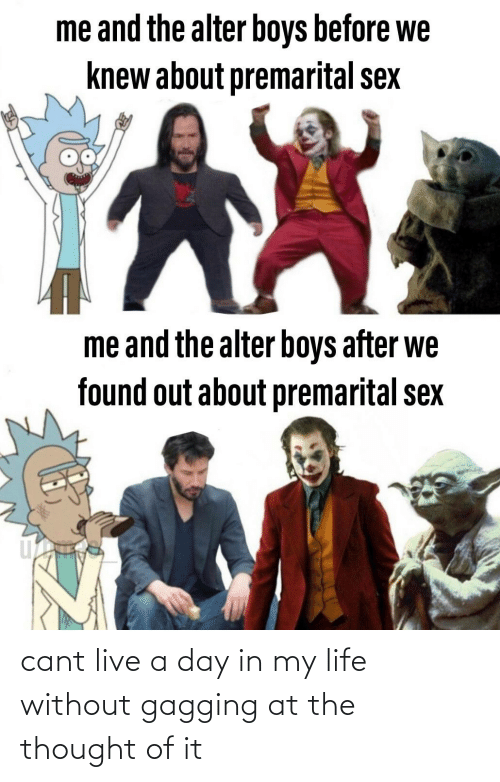 gagging: me and the alter boys before we  knew about premarital sex  me and the alter boys after we  found out about premarital sex cant live a day in my life without gagging at the thought of it