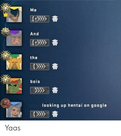 Yaas: Me  And  the  bois  looking up hentai on google Yaas