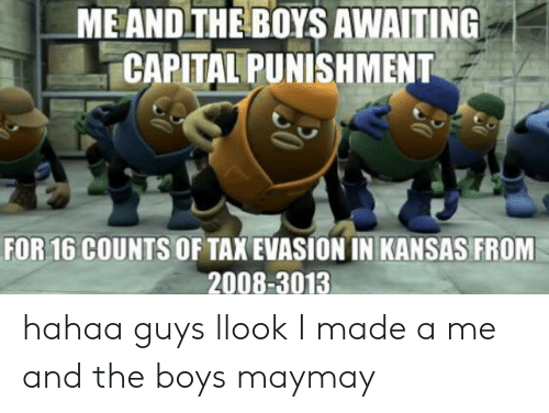 capital punishment: ME AND THE BOYS AWAITING  CAPITAL PUNISHMENT  FOR 16 COUNTS  OF TAX EVASION IN KANSAS FROM  2008-3013 hahaa guys llook I made a me and the boys maymay