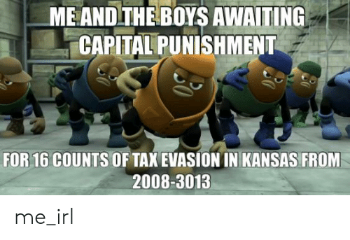 capital punishment: ME AND THE BOYS AWAITING  CAPITAL PUNISHMENT  FOR 16 COUNTS  OF TAX EVASION IN KANSAS FROM  2008-3013 me_irl