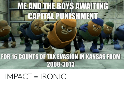 capital punishment: ME AND THE BOYS AWAITING  CAPITAL PUNISHMENT  FOR 16 COUNTS  OF TAX EVASION IN KANSAS FROM  2008-3013 IMPACT = IRONIC