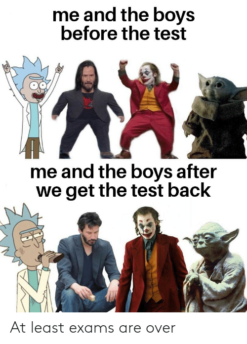 exams: me and the boys  before the test  me and the boys after  we get the test back At least exams are over