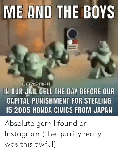 capital punishment: ME AND THE BOYS  BEPIS MAn  IN OUR JAIL CELL THE DAY BEFORE OUR  CAPITAL PUNISHMENT FOR STEALING  15 2005 HONDA CIVICS FROM JAPAN  Oli Absolute gem I found on Instagram (the quality really was this awful)