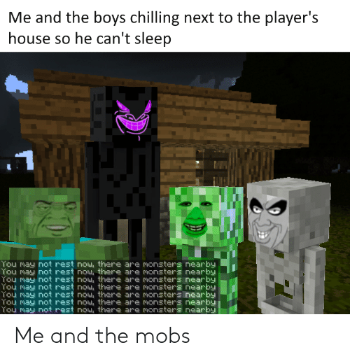 mobs: Me and the boys chilling next to the player's  house so he can't sleep  You may not rest nou, there are monsters nearby  You may not rest nou, there are monsters nearby  You may not rest nou, there are monsters nearby  You may not rest nou, there are monsters nearby  You may not rest nou, there are monsters nearby  You may not rest nou, there are monsters nearby  You may not rest nou, there are monsters nearby Me and the mobs
