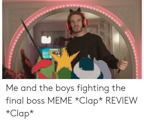 Boss Meme: Me and the boys fighting the final boss MEME *Clap* REVIEW *Clap*