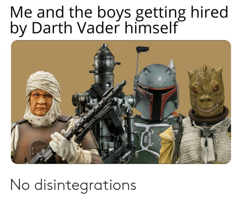 Darth Vader: Me and the boys getting hired  by Darth Vader himself No disintegrations