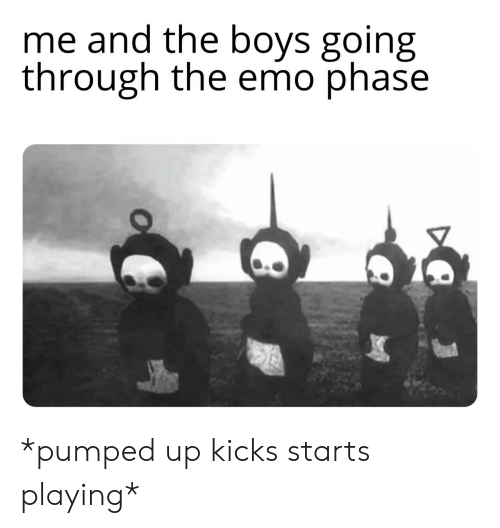 pumped: me and the boys going  through the emo phase *pumped up kicks starts playing*