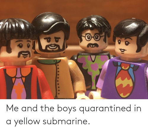 submarine: Me and the boys quarantined in a yellow submarine.