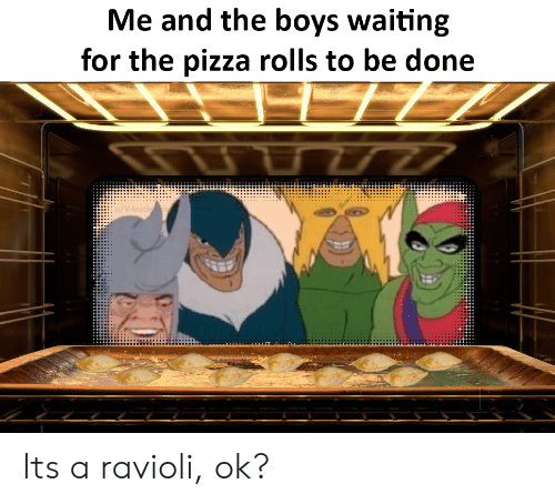 ravioli: Me and the boys waiting  for the pizza rolls to be done  77  /V-buck Its a ravioli, ok?