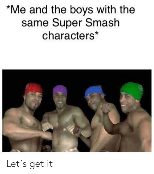 super smash: *Me and the boys with the  same Super Smash  characters* Let's get it