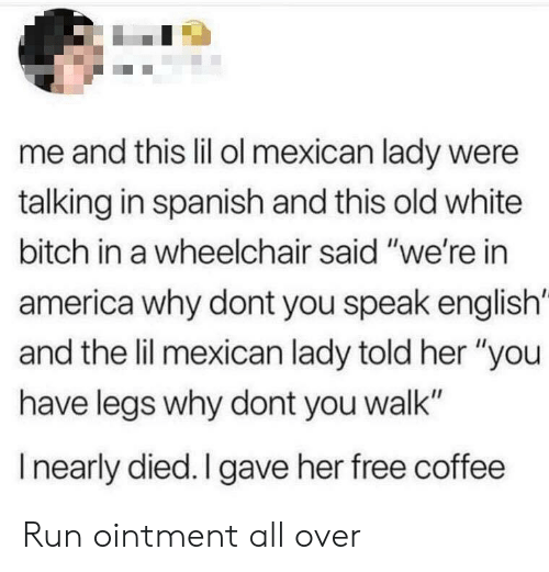 "Speak English: me and this lil ol mexican lady were  talking in spanish and this old white  bitch in a wheelchair said ""we're in  america why dont you speak english'  and the lil mexican lady told her ""you  have legs why dont you walk""  I nearly died. I gave her free coffee Run ointment all over"