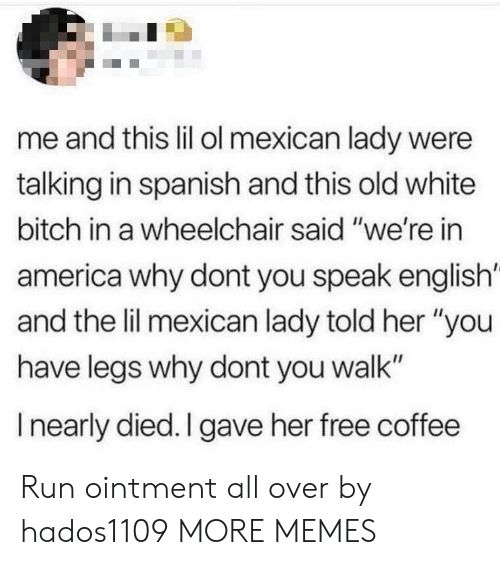 "Speak English: me and this lil ol mexican lady were  talking in spanish and this old white  bitch in a wheelchair said ""we're in  america why dont you speak english'  and the lil mexican lady told her ""you  have legs why dont you walk""  I nearly died. I gave her free coffee Run ointment all over by hados1109 MORE MEMES"