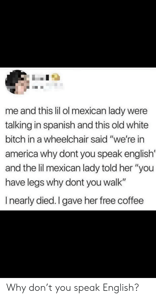 "Speak English: me and this lil ol mexican lady were  talking in spanish and this old white  bitch in a wheelchair said ""we're in  america why dont you speak english'  and the lil mexican lady told her ""you  have legs why dont you walk""  Inearly died. I gave her free coffee Why don't you speak English?"