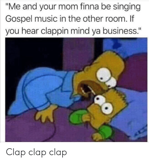 """mind ya business: """"Me and your mom finna be singing  Gospel music in the other room. If  you hear clappin mind ya business."""" Clap clap clap"""