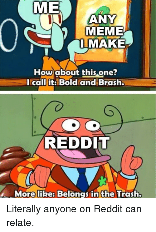Dil: ME  ANY  MEME  IMAKE  Howabout this one?  Icall it: Bold and Brash  RED DIl  More like: Belongs in the Trash. Literally anyone on Reddit can relate.
