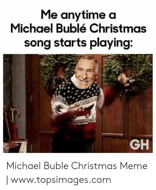 Christmas, Meme, and Michael: Me anytime a  Michael Bublé Christmas  song starts playing:  GH Michael Buble Christmas Meme | www.topsimages.com