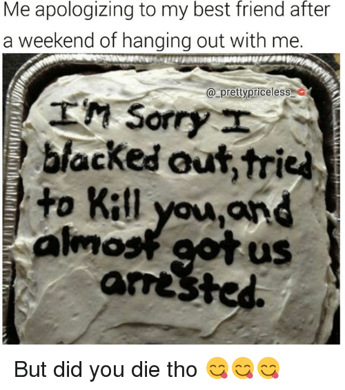 did you die: Me apologizing to my best friend after  a weekend of hanging out with me.  a pretty priceless  LM Sorry I  blocked out,tried  you ignd  to Kill  uS  arrested. But did you die tho 😋😋😋