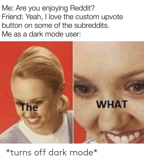 Upvote: Me: Are you enjoying Reddit?  Friend: Yeah, I love the custom upvote  button on some of the subreddits.  Me as a dark mode user:  WHAT  The *turns off dark mode*