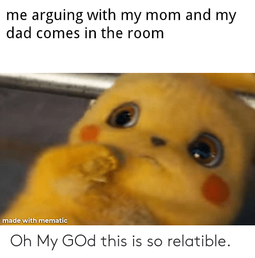 Relatible: me arguing with my mom and my  dad comes in the room  made with mematic Oh My GOd this is so relatible.