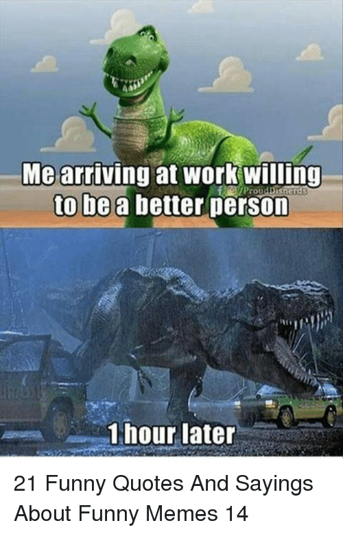 1 Hour Later: Me arriving at work willing  to be a better person  Prou  1 hour later 21 Funny Quotes And Sayings About Funny Memes 14
