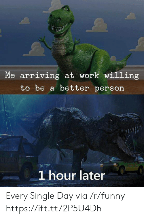 1 Hour Later: Me arriving at work willing  to be a better person  1 hour later Every Single Day via /r/funny https://ift.tt/2P5U4Dh
