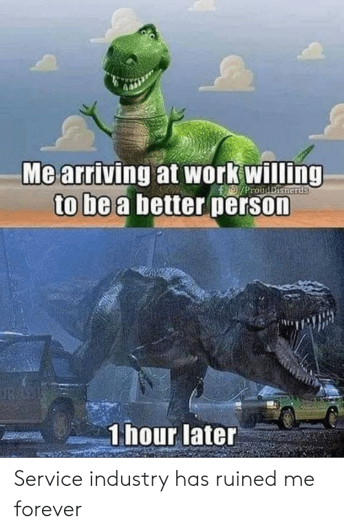 1 Hour Later: Me arriving at work willing  to be a better person  D/ProudDisherds  1 hour later Service industry has ruined me forever