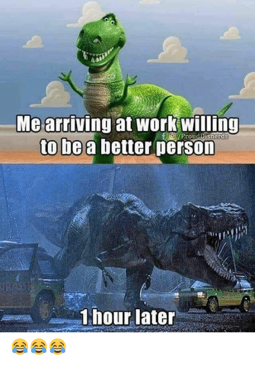 1 Hour Later: Me arriving at work willing  to be a better person  /ProudDisnerds  1 hour later 😂😂😂