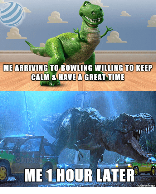 1 Hour Later: ME ARRIVING TO BOWLING WILLING TO KEEP  CALM & HAVE A GREAT TIME  ME 1.HOUR LATER  made on imgur
