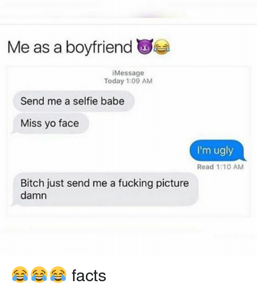 Bitch, Facts, and Fucking: Me as a boyfriend W  Message  Today 1:09 AM  Send me a selfie babe  Miss vo face  I'm ugly  Read 1:10 AM  Bitch just send me a fucking picture  damn 😂😂😂 facts
