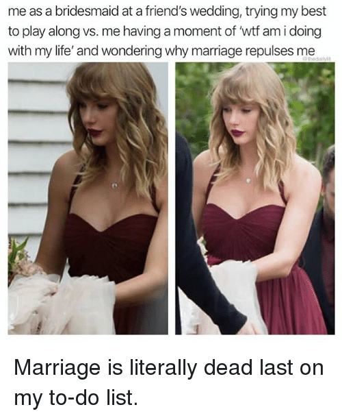 Friends, Life, and Marriage: me as a bridesmaid at a friend's wedding, trying my best  to play along vs. me having a moment of 'wtf am i doing  with my life' and wondering why marriage repulses me Marriage is literally dead last on my to-do list.