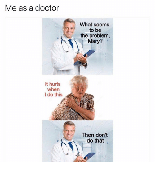 [Image: me-as-a-doctor-it-hurts-when-i-do-this-4509727.png]