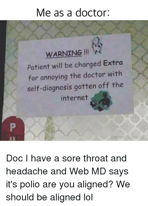 Alignments: Me as a doctor:  WARNING  Patient will be charged Extra  for annoying the doctor with  self-diagnosis gotten off the  internet  @BOYWITHNOJOB Doc I have a sore throat and headache and Web MD says it's polio are you aligned? We should be aligned lol