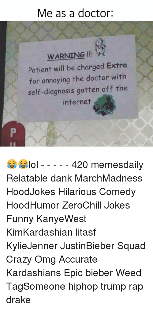 Doctor, Drake, and Internet: Me as a doctor:  WARNING  Patient will be charged Extra  for annoying the doctor with  self-diagnosis gotten off the  internet  @BOYWITHNOJOB 😂😂lol - - - - - 420 memesdaily Relatable dank MarchMadness HoodJokes Hilarious Comedy HoodHumor ZeroChill Jokes Funny KanyeWest KimKardashian litasf KylieJenner JustinBieber Squad Crazy Omg Accurate Kardashians Epic bieber Weed TagSomeone hiphop trump rap drake
