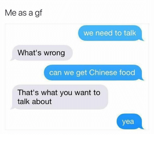 Whats Wrong: Me as a gf  we need to talk  What's wrong  can we get Chinese food  That's what you want to  talk about  yea