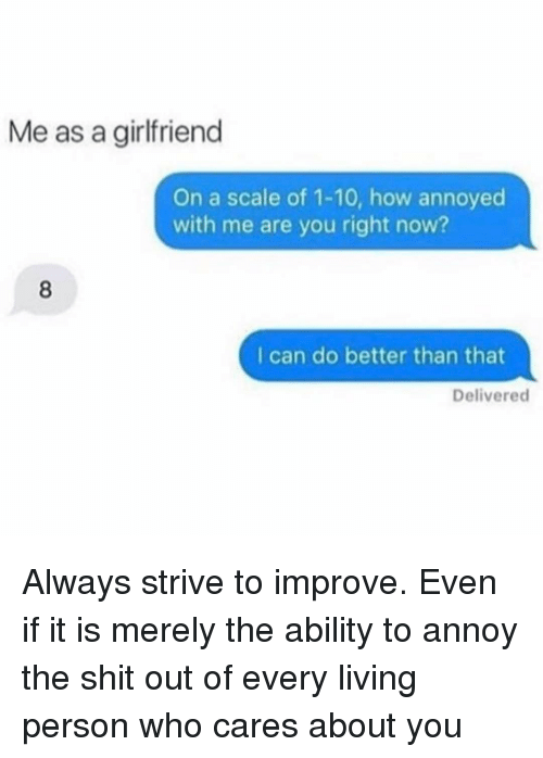 Girl Memes, Scale, and Right Now: Me as a girlfriend  On a scale of 1-10, how annoyed  with me are you right now?  I can do better than that  Delivered Always strive to improve. Even if it is merely the ability to annoy the shit out of every living person who cares about you