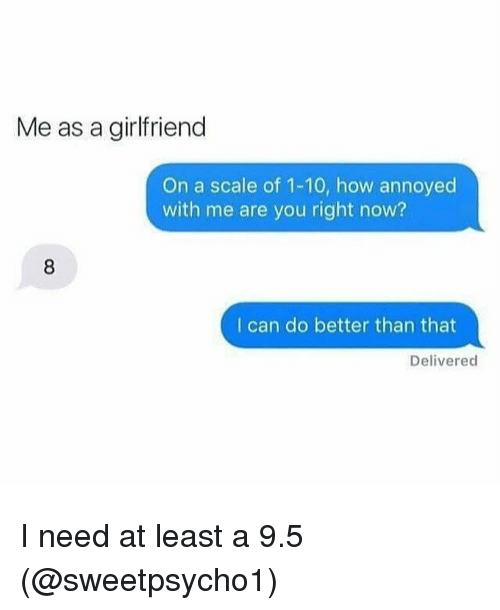 Girl Memes, Scale, and Right Now: Me as a girlfriend  On a scale of 1-10, how annoyed  with me are you right now?  I can do better than that  Delivered I need at least a 9.5 (@sweetpsycho1)