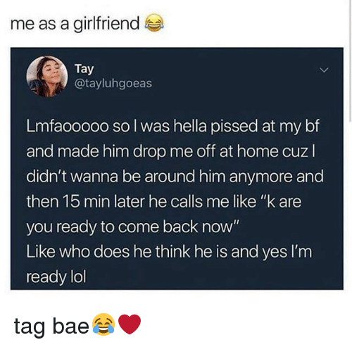 """Bae, Lol, and Memes: me as a girlfriend  Tay  @tayluhgoeas  Lmfaooooo so l was hella pissed at my bf  and made him drop me off at home cuzl  didn't wanna be around him anymore and  then 15 min later he calls me like """"k are  you ready to come back now""""  Like who does he think he is and yes I'm  ready lol tag bae😂❤"""