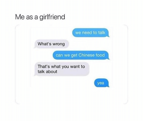 We Need To Talk: Me as a girlfriend  we need to talk  What's wrong  can we get Chinese food  That's what you want to  talk about  yea