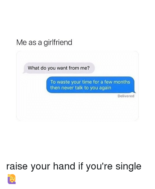 Time, Girl Memes, and Girlfriend: Me as a girlfriend  What do you want from me?  To waste your time for a few months  then never talk to you again  Delivered raise your hand if you're single 🙋