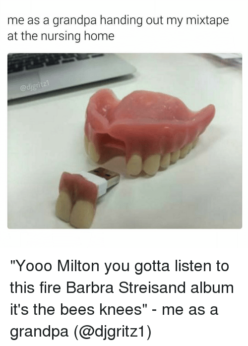 "Barbra Streisand, Funny, and Mixtapes: me as a grandpa handing out my mixtape  at the nursing home  @digri ""Yooo Milton you gotta listen to this fire Barbra Streisand album it's the bees knees"" - me as a grandpa (@djgritz1)"