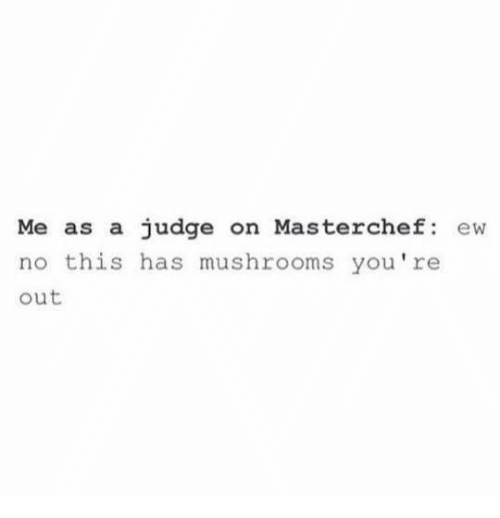 Funny, Masterchef, and Judge: Me as a judge on Masterchef: ew  no this has mushrooms you're  out
