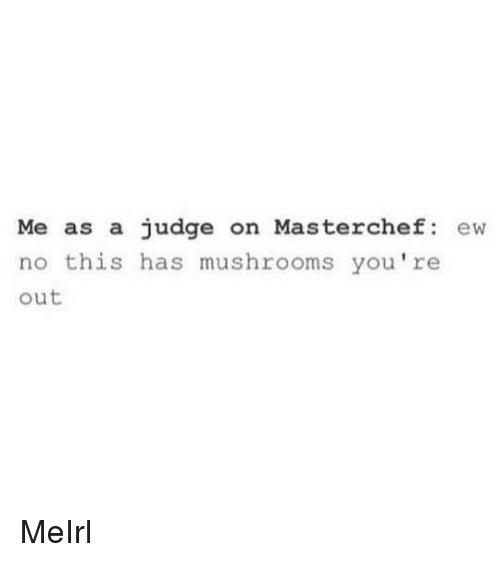 mushrooms: Me as a judge on Masterchef ew  no this has mushrooms you're  out MeIrl