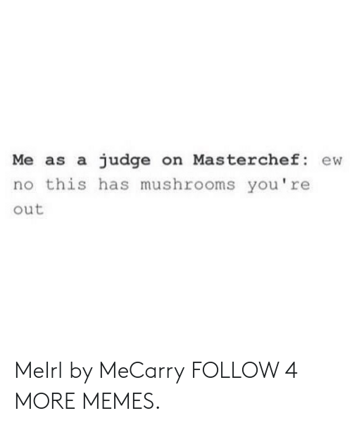mushrooms: Me as a judge on Masterchef: ew  no this has mushrooms you're  out MeIrl by MeCarry FOLLOW 4 MORE MEMES.