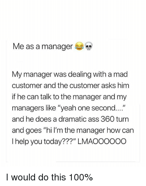 """can i help you: Me as a manager  My manager was dealing with a mad  customer and the customer asks himm  if he can talk to the manager and my  managers like """"yeah one second....""""  and he does a dramatic ass 360 turn  and goes """"hi I'm the manager how can  I help you today???"""" LMAOOOO00 I would do this 100%"""