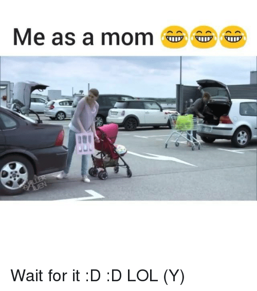 Lol, Memes, and Moms: Me as a mom ap apa Wait for it :D :D LOL (Y)