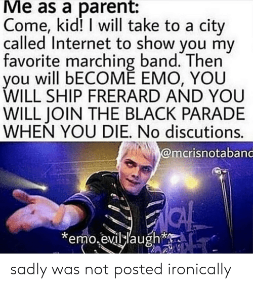 frerard: Me as a parent:  Come, kid! I will take to a city  called Internet to show you my  favorite marching band. Then  you will bECOME EMO, YOU  WILL SHIP FRERARD AND YOU  WILL JOIN THE BLACK PARADE  WHEN YOU DIE. No discutions.  @mcrisnotaband  emo.evillaugh sadly was not posted ironically