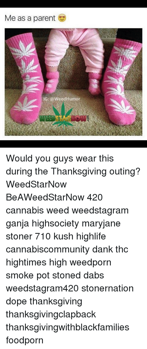 Cannabis: Me as a parent  G: a weed Humor Would you guys wear this during the Thanksgiving outing? WeedStarNow BeAWeedStarNow 420 cannabis weed weedstagram ganja highsociety maryjane stoner 710 kush highlife cannabiscommunity dank thc hightimes high weedporn smoke pot stoned dabs weedstagram420 stonernation dope thanksgiving thanksgivingclapback thanksgivingwithblackfamilies foodporn