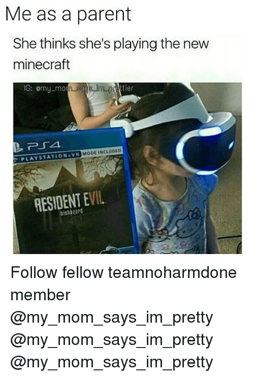 Moded: Me as a parent  She thinks she's playing the new  minecraft  IG: omy-mo  MODE INCLUDED  PLAYSTATION VR  RESIDENT EVIL  biohazard Follow fellow teamnoharmdone member @my_mom_says_im_pretty @my_mom_says_im_pretty @my_mom_says_im_pretty