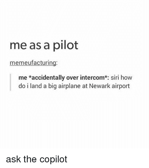 Memes, Siri, and Airplane: me as a pilot  memeufacturing:  me *accidentally over intercom*: siri how  do i land a big airplane at Newark airport ask the copilot