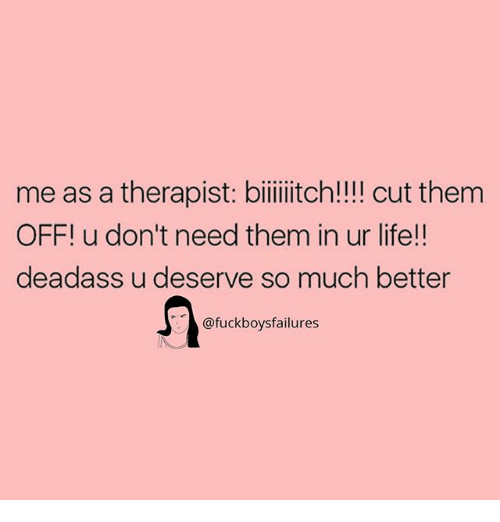 Life, Deadass, and Girl Memes: me as a therapist: biilitch!!! cut them  OFF! u don't need them in ur life!!  deadass u deserve so much better  @fuckboysfailures